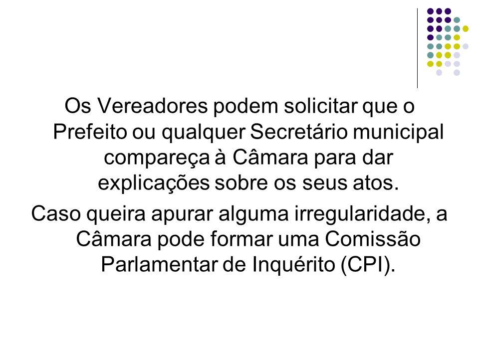 Os Vereadores podem solicitar que o Prefeito ou qualquer Secretário municipal compareça à Câmara para dar explicações sobre os seus atos.