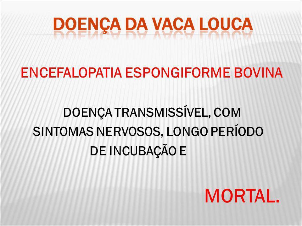 MORTAL. ENCEFALOPATIA ESPONGIFORME BOVINA DOENÇA TRANSMISSÍVEL, COM