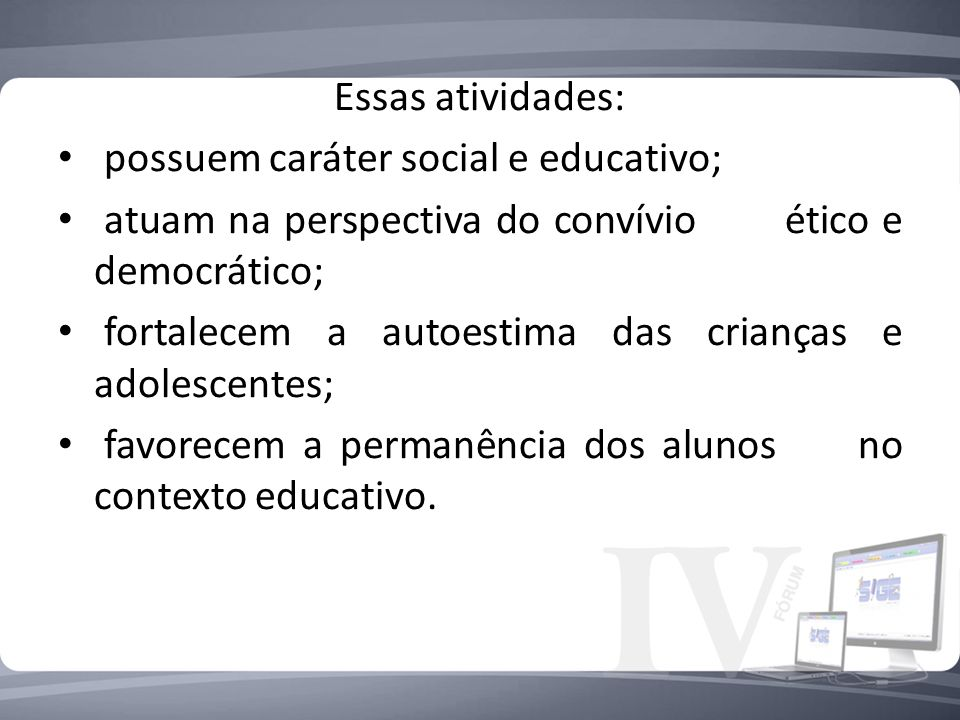 Essas atividades: possuem caráter social e educativo; atuam na perspectiva do convívio ético e democrático;