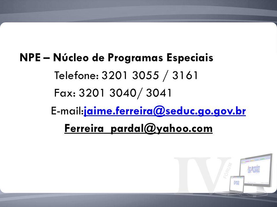 NPE – Núcleo de Programas Especiais Telefone: 3201 3055 / 3161 Fax: 3201 3040/ 3041 E-mail:jaime.ferreira@seduc.go.gov.br Ferreira_pardal@yahoo.com