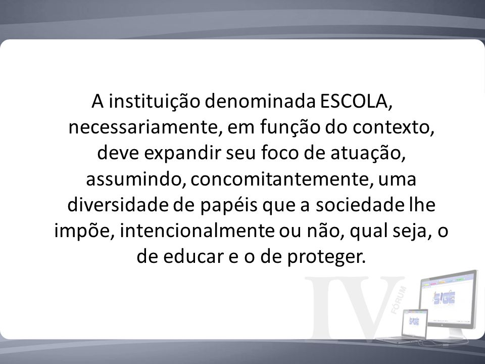 A instituição denominada ESCOLA, necessariamente, em função do contexto, deve expandir seu foco de atuação, assumindo, concomitantemente, uma diversidade de papéis que a sociedade lhe impõe, intencionalmente ou não, qual seja, o de educar e o de proteger.