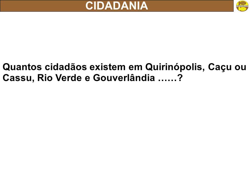 CIDADANIA Quantos cidadãos existem em Quirinópolis, Caçu ou Cassu, Rio Verde e Gouverlândia ……