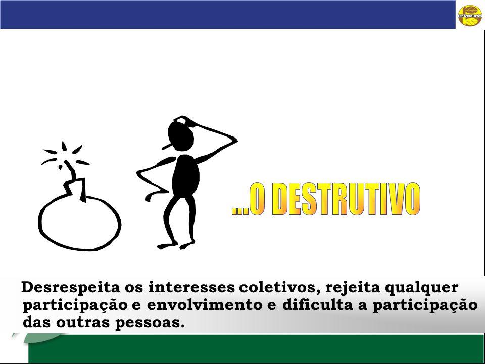 Desrespeita os interesses coletivos, rejeita qualquer participação e envolvimento e dificulta a participação das outras pessoas.