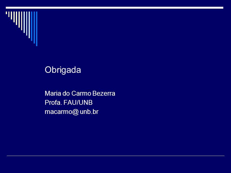 Obrigada Maria do Carmo Bezerra Profa. FAU/UNB macarmo@ unb.br