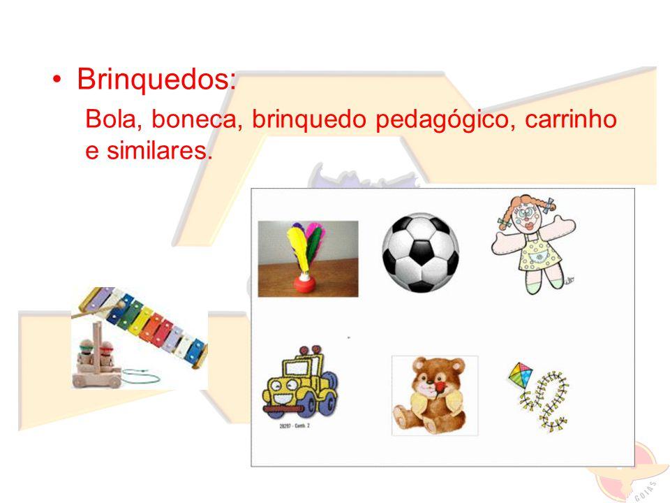Brinquedos: Bola, boneca, brinquedo pedagógico, carrinho e similares.