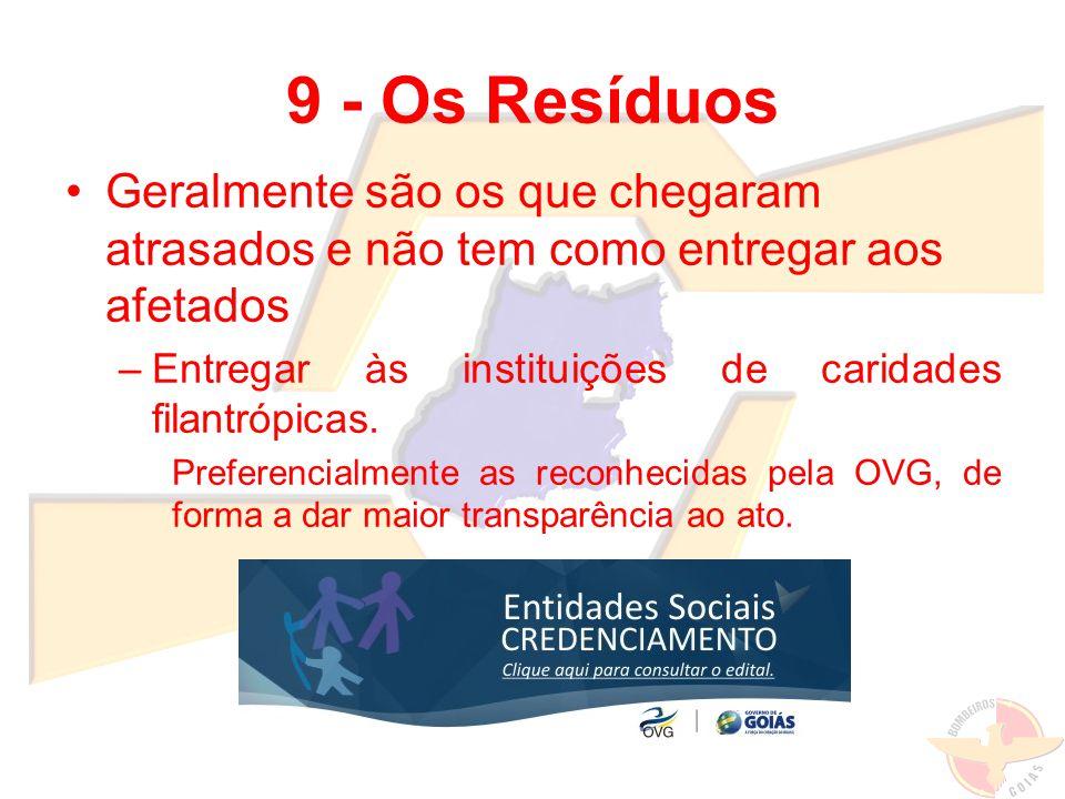 9 - Os Resíduos Geralmente são os que chegaram atrasados e não tem como entregar aos afetados. Entregar às instituições de caridades filantrópicas.