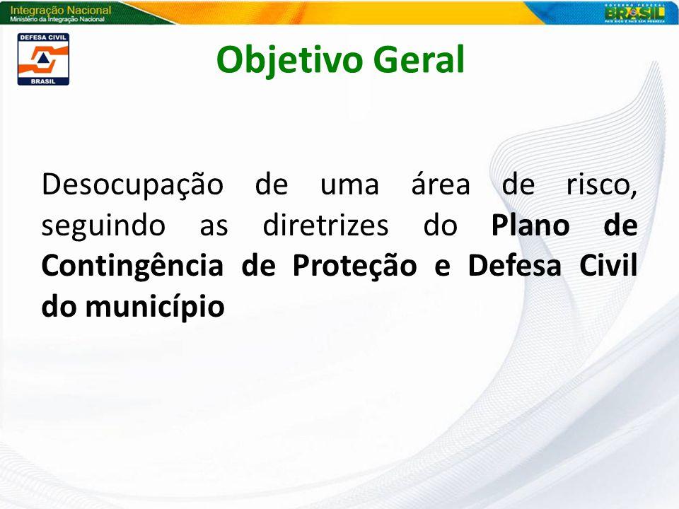 Objetivo Geral Desocupação de uma área de risco, seguindo as diretrizes do Plano de Contingência de Proteção e Defesa Civil do município.
