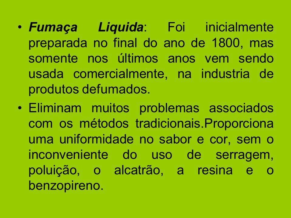 Fumaça Liquida: Foi inicialmente preparada no final do ano de 1800, mas somente nos últimos anos vem sendo usada comercialmente, na industria de produtos defumados.