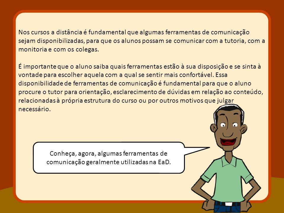Nos cursos a distância é fundamental que algumas ferramentas de comunicação sejam disponibilizadas, para que os alunos possam se comunicar com a tutoria, com a monitoria e com os colegas.