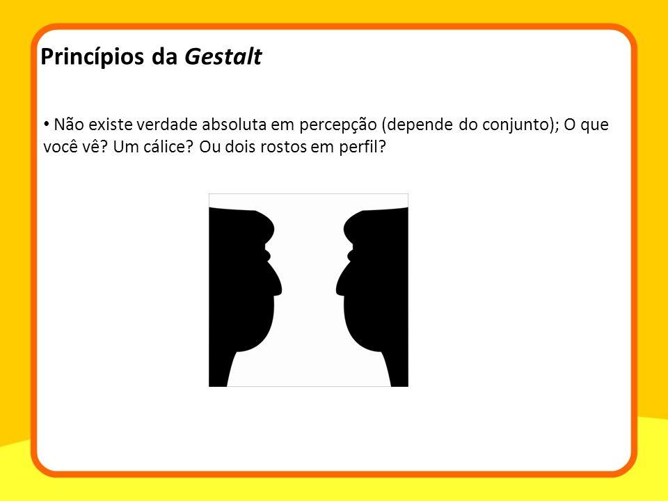 Princípios da Gestalt Não existe verdade absoluta em percepção (depende do conjunto); O que você vê.