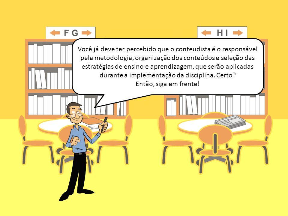 Você já deve ter percebido que o conteudista é o responsável pela metodologia, organização dos conteúdos e seleção das estratégias de ensino e aprendizagem, que serão aplicadas durante a implementação da disciplina. Certo