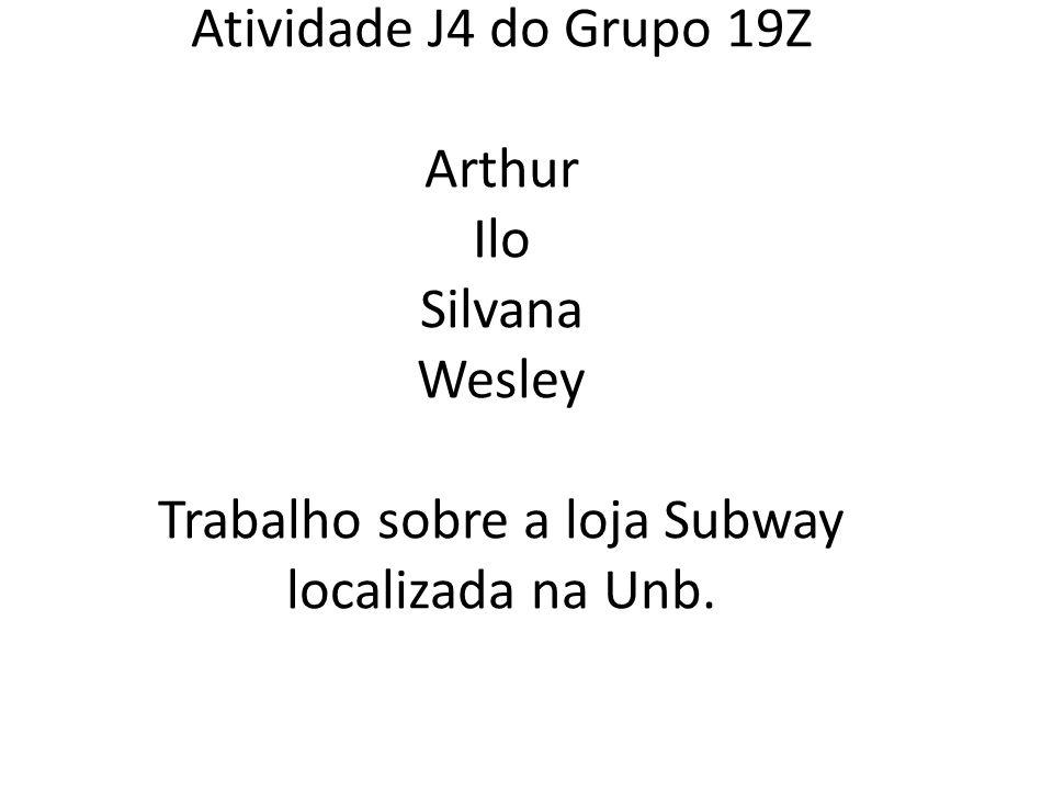Atividade J4 do Grupo 19Z Arthur Ilo Silvana Wesley Trabalho sobre a loja Subway localizada na Unb.