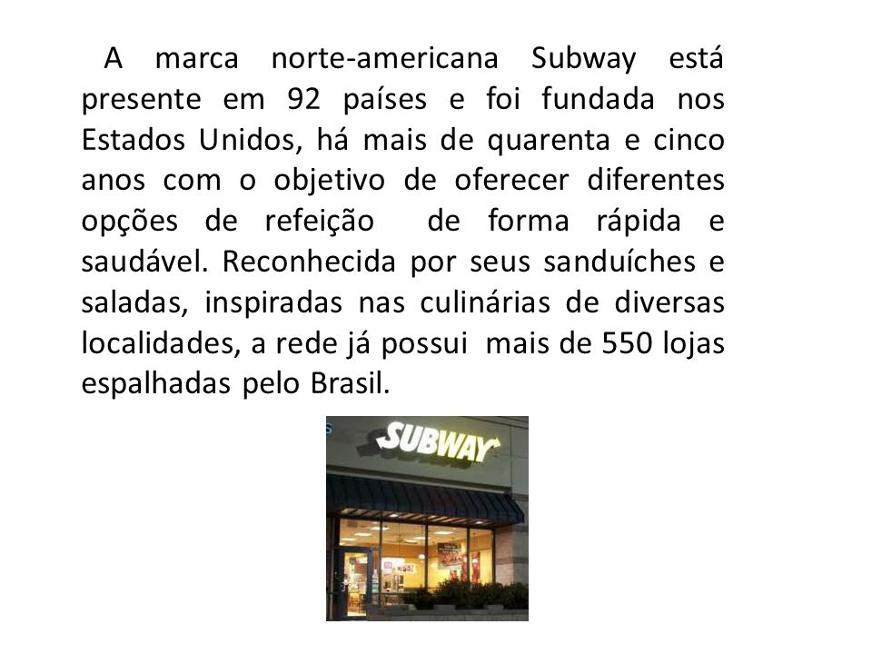 A marca norte-americana Subway está presente em 92 países e foi fundada nos Estados Unidos, há mais de quarenta e cinco anos com o objetivo de oferecer diferentes opções de refeição de forma rápida e saudável.