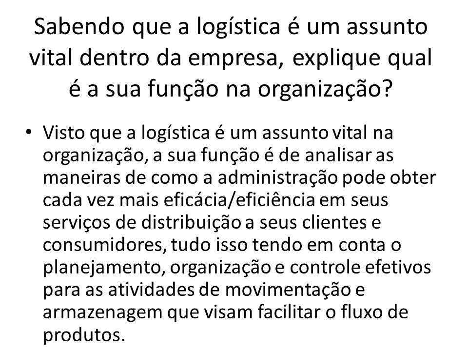 Sabendo que a logística é um assunto vital dentro da empresa, explique qual é a sua função na organização