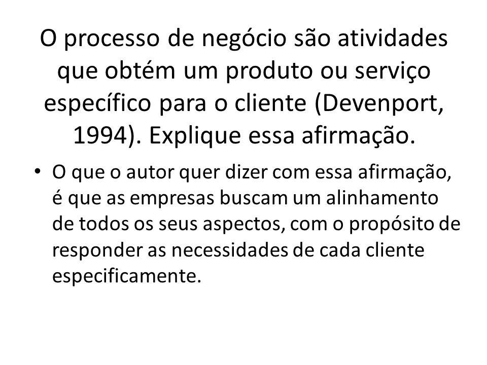 O processo de negócio são atividades que obtém um produto ou serviço específico para o cliente (Devenport, 1994). Explique essa afirmação.