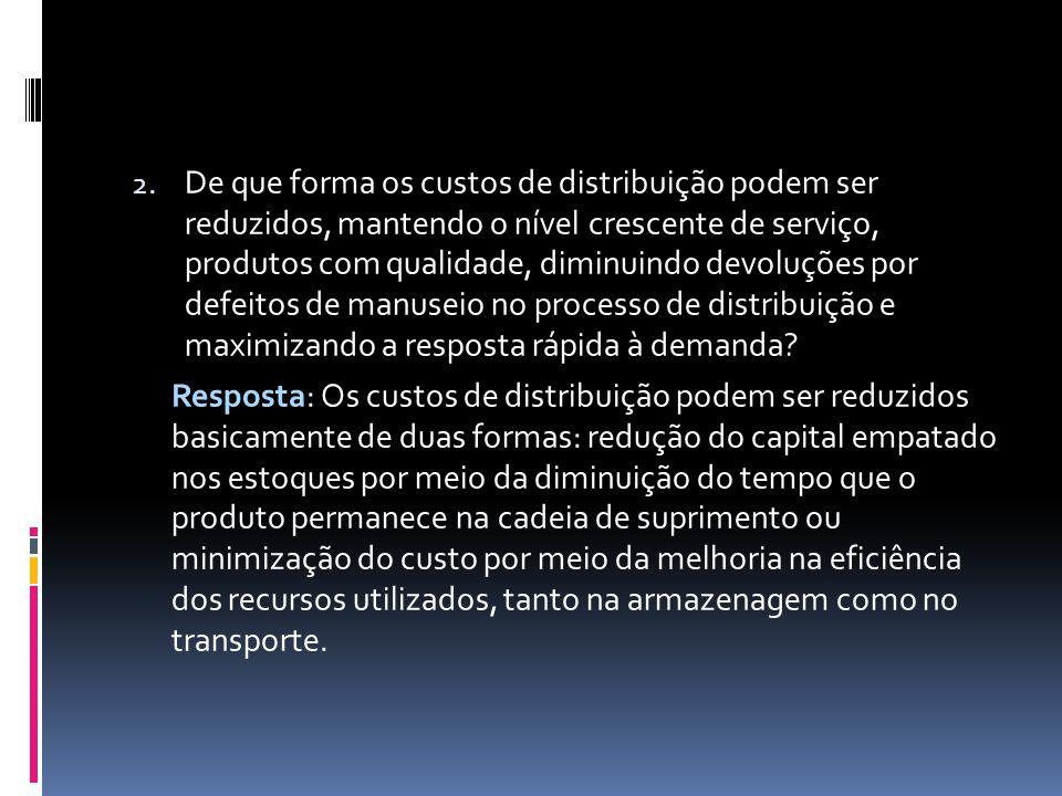 De que forma os custos de distribuição podem ser reduzidos, mantendo o nível crescente de serviço, produtos com qualidade, diminuindo devoluções por defeitos de manuseio no processo de distribuição e maximizando a resposta rápida à demanda