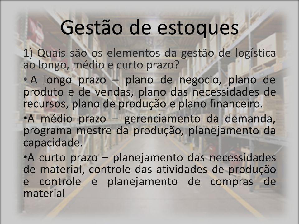 Gestão de estoques 1) Quais são os elementos da gestão de logística ao longo, médio e curto prazo