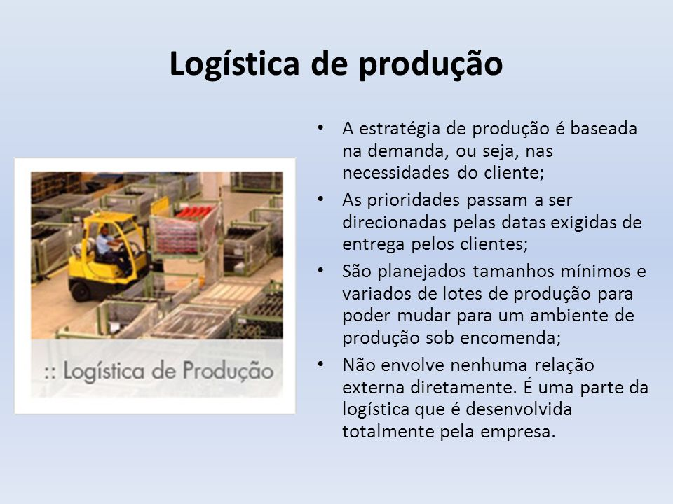 Logística de produção A estratégia de produção é baseada na demanda, ou seja, nas necessidades do cliente;