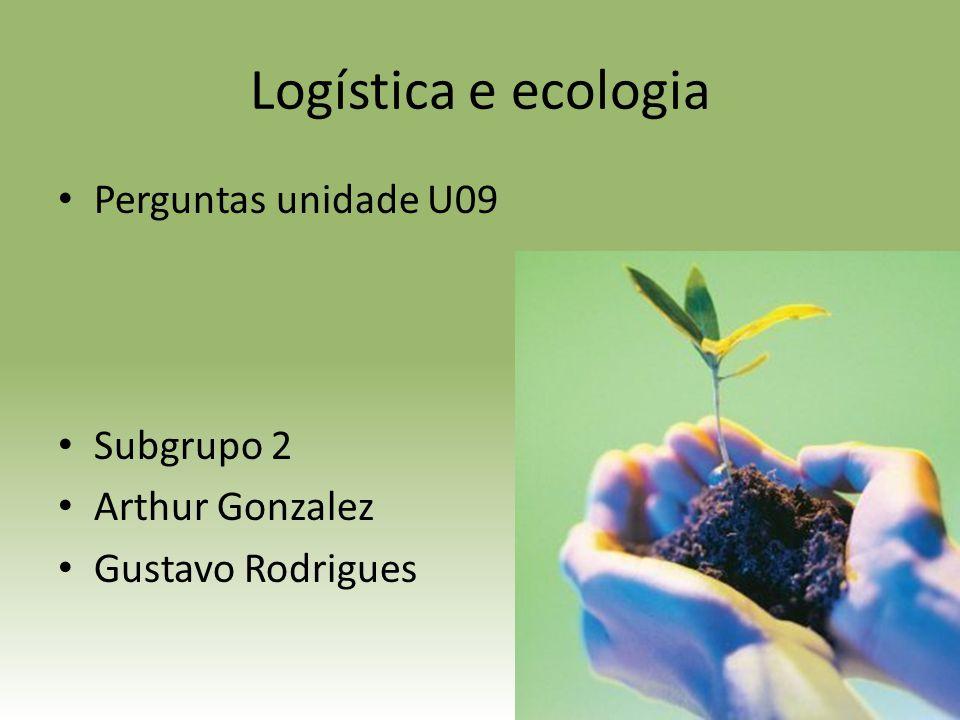 Logística e ecologia Perguntas unidade U09 Subgrupo 2 Arthur Gonzalez