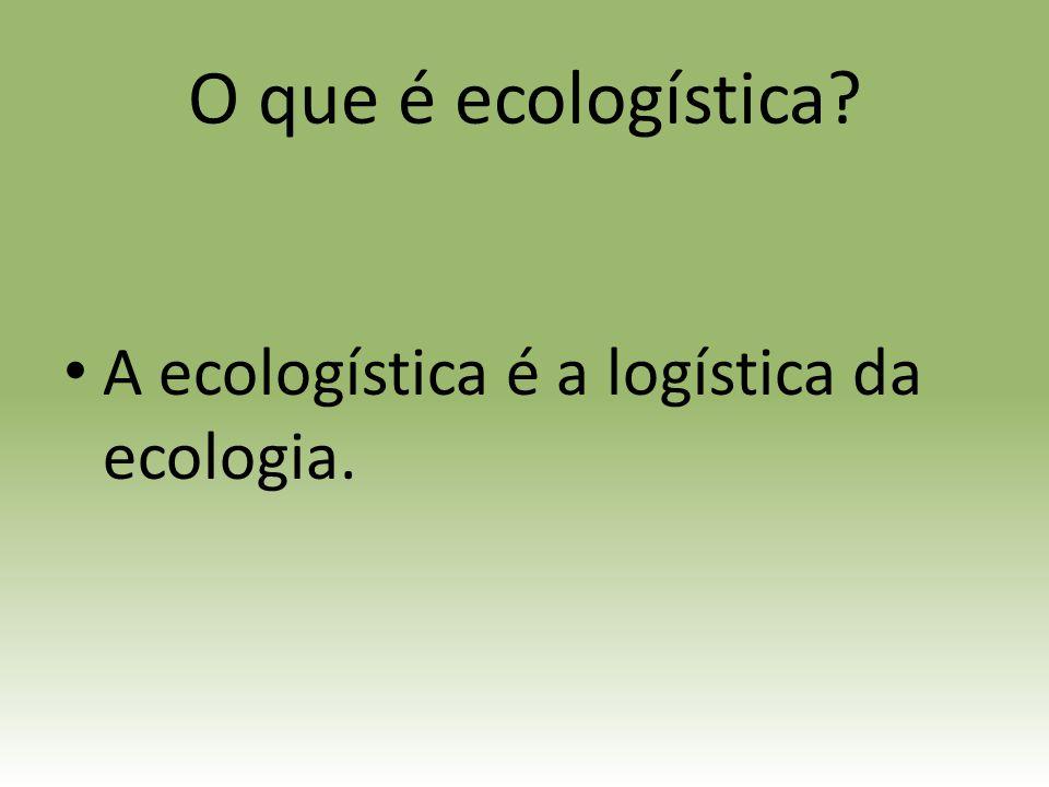 O que é ecologística A ecologística é a logística da ecologia.
