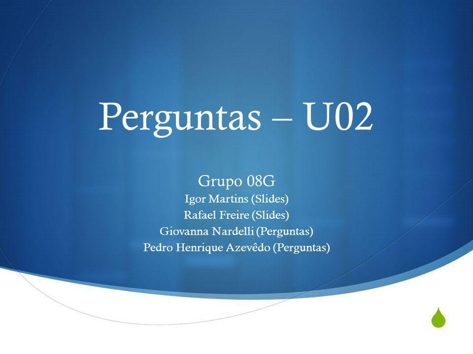 Perguntas – U02 Grupo 08G Igor Martins (Slides) Rafael Freire (Slides)
