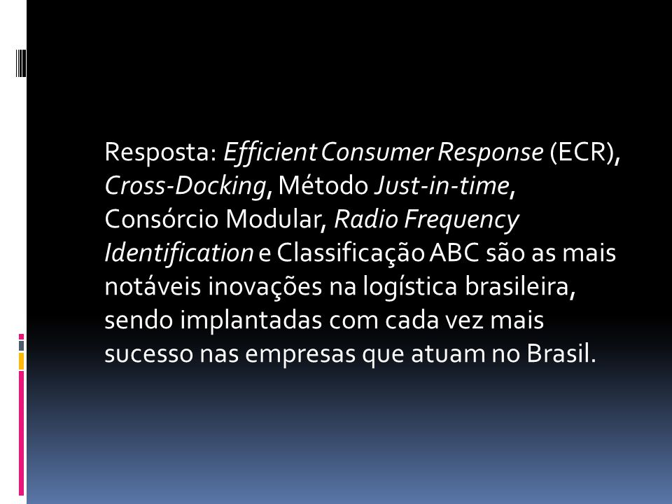 Resposta: Efficient Consumer Response (ECR), Cross-Docking, Método Just-in-time, Consórcio Modular, Radio Frequency Identification e Classificação ABC são as mais notáveis inovações na logística brasileira, sendo implantadas com cada vez mais sucesso nas empresas que atuam no Brasil.