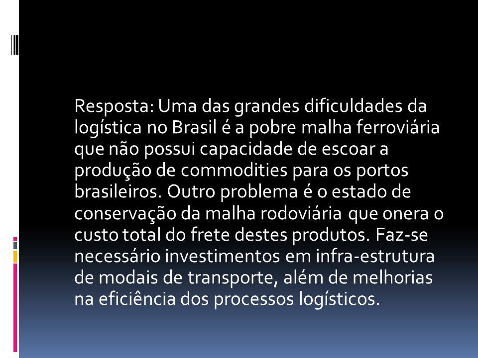 Resposta: Uma das grandes dificuldades da logística no Brasil é a pobre malha ferroviária que não possui capacidade de escoar a produção de commodities para os portos brasileiros.