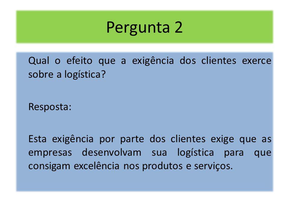 Pergunta 2 Qual o efeito que a exigência dos clientes exerce sobre a logística Resposta: