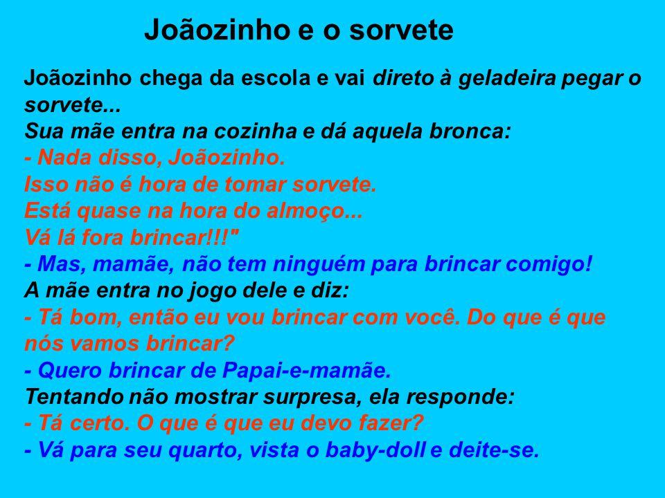 Joãozinho e o sorvete Joãozinho chega da escola e vai direto à geladeira pegar o sorvete... Sua mãe entra na cozinha e dá aquela bronca: