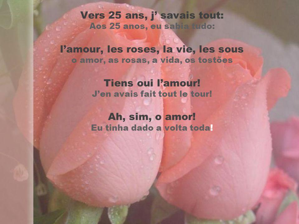Vers 25 ans, j' savais tout: Aos 25 anos, eu sabia tudo: l'amour, les roses, la vie, les sous o amor, as rosas, a vida, os tostões Tiens oui l'amour.