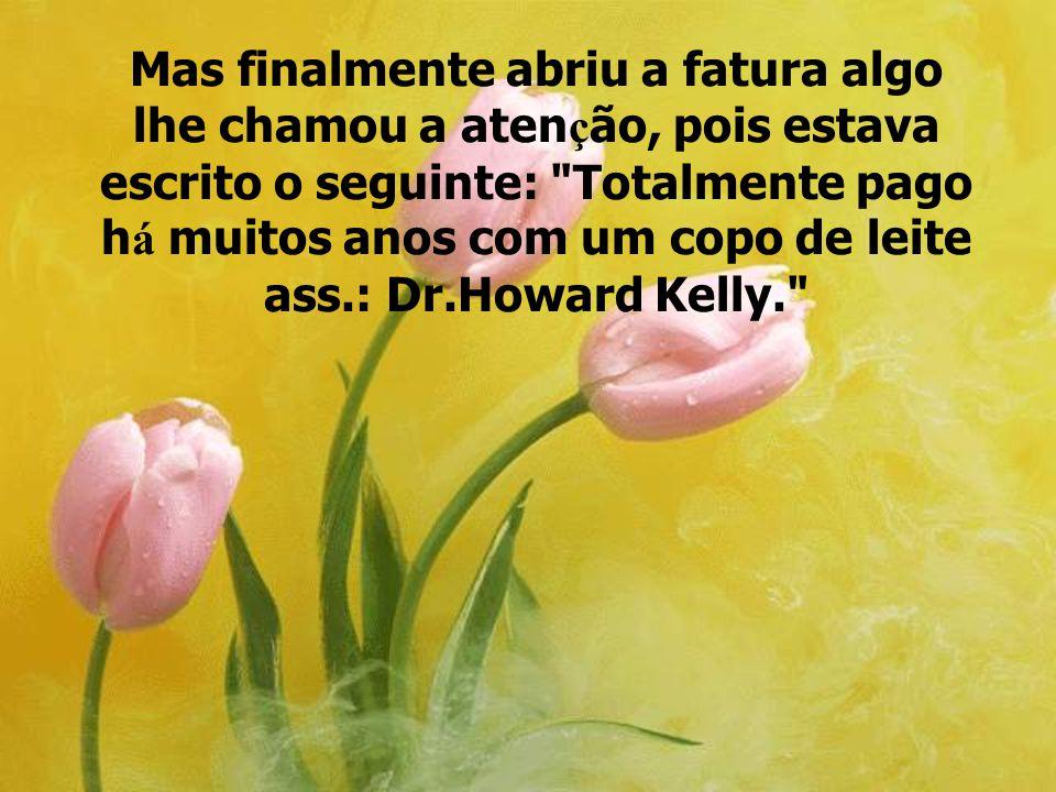 Mas finalmente abriu a fatura algo lhe chamou a atenção, pois estava escrito o seguinte: Totalmente pago há muitos anos com um copo de leite ass.: Dr.Howard Kelly.