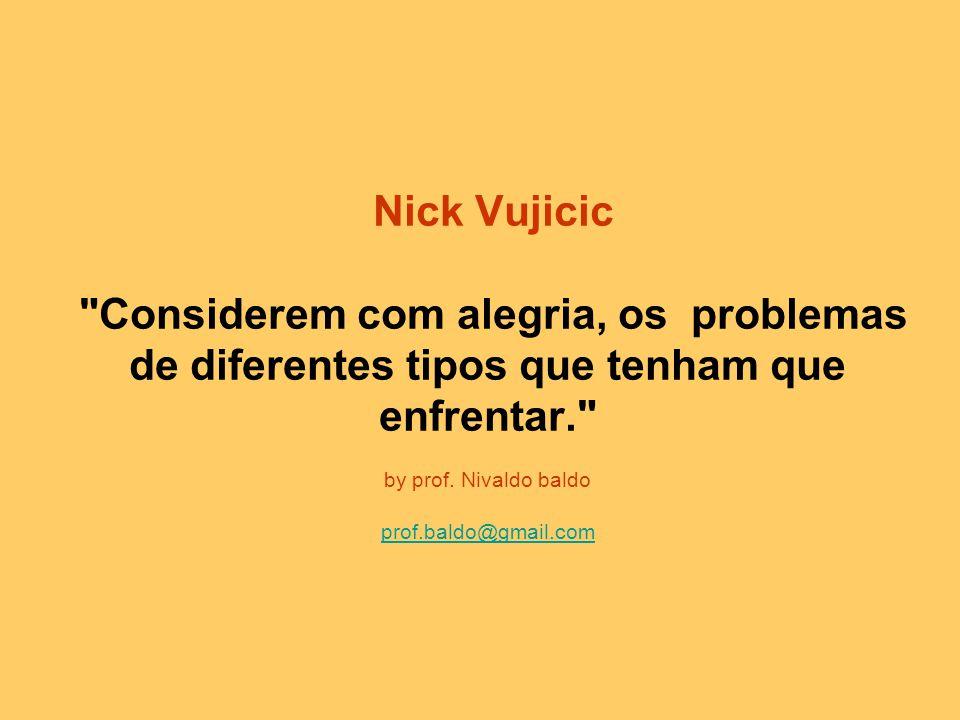 Nick Vujicic Considerem com alegria, os problemas de diferentes tipos que tenham que enfrentar. by prof.