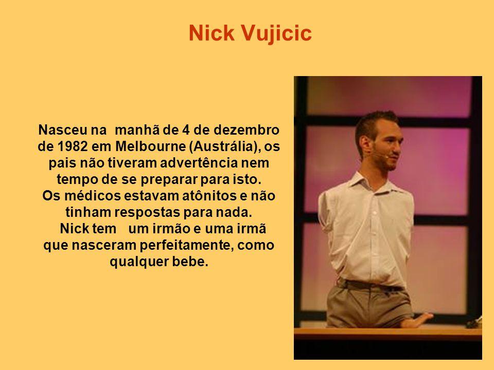 Nick Vujicic Nasceu na manhã de 4 de dezembro de 1982 em Melbourne (Austrália), os pais não tiveram advertência nem tempo de se preparar para isto.