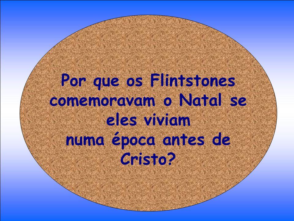 Por que os Flintstones comemoravam o Natal se eles viviam numa época antes de Cristo