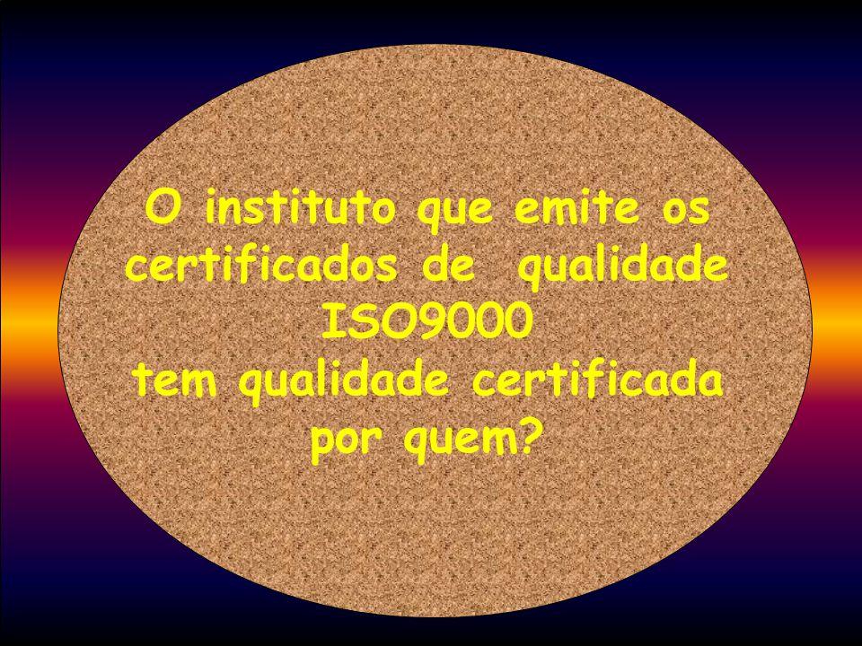 O instituto que emite os certificados de qualidade ISO9000 tem qualidade certificada por quem