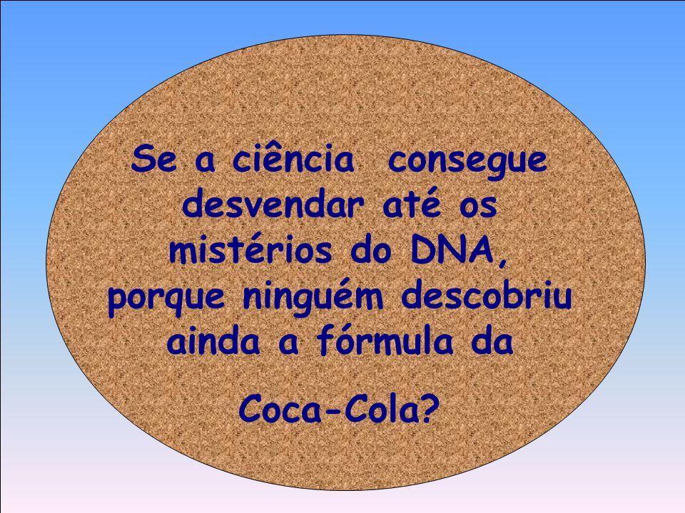 Se a ciência consegue desvendar até os mistérios do DNA, porque ninguém descobriu ainda a fórmula da