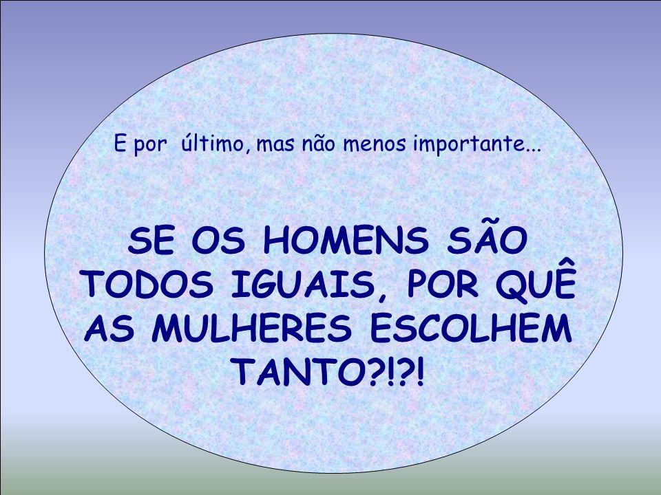 SE OS HOMENS SÃO TODOS IGUAIS, POR QUÊ AS MULHERES ESCOLHEM TANTO ! !