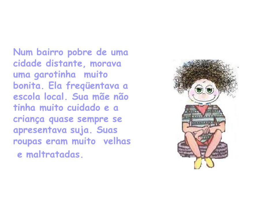 Num bairro pobre de uma cidade distante, morava uma garotinha muito bonita. Ela freqüentava a escola local. Sua mãe não tinha muito cuidado e a criança quase sempre se apresentava suja. Suas roupas eram muito velhas