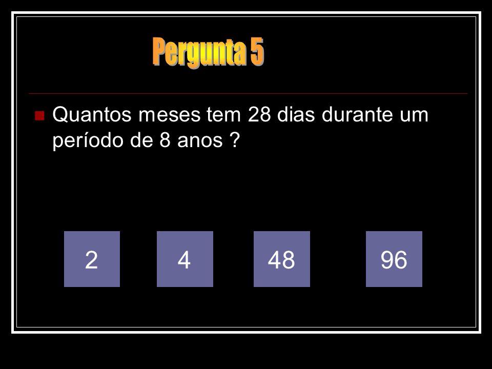 Pergunta 5 Quantos meses tem 28 dias durante um período de 8 anos 2 4 48 96