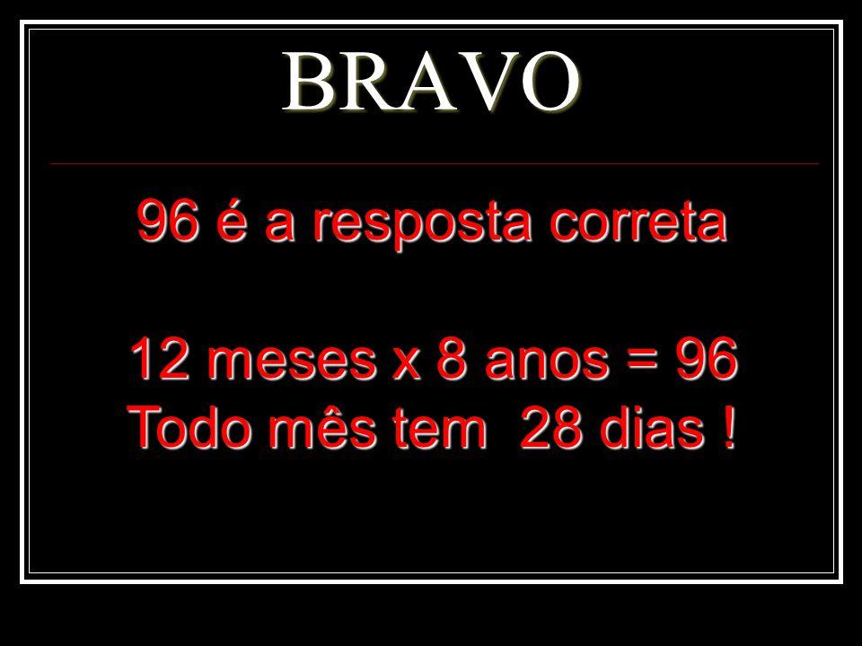 BRAVO 96 é a resposta correta 12 meses x 8 anos = 96
