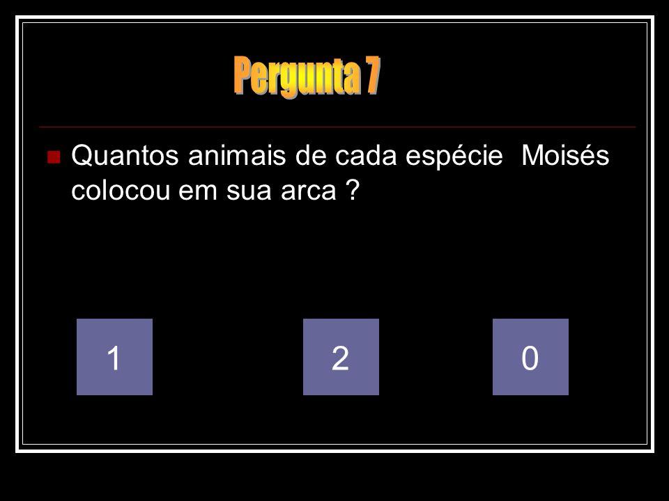 Pergunta 7 Quantos animais de cada espécie Moisés colocou em sua arca 1 2