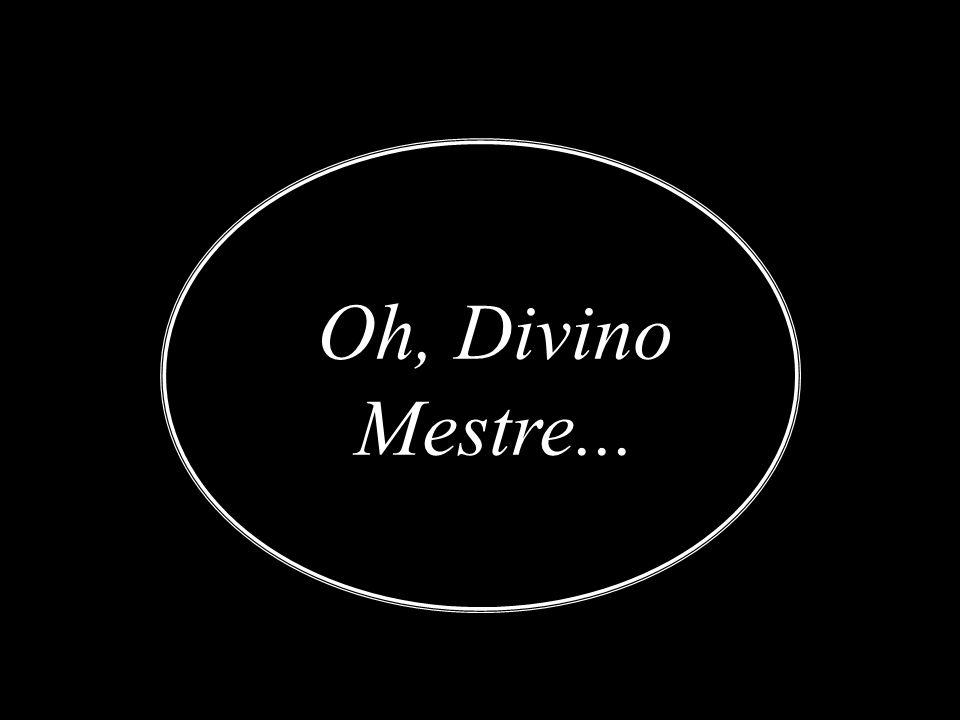 Oh, Divino Mestre...