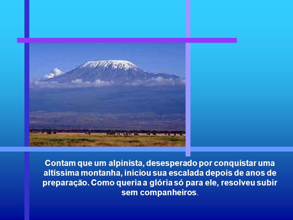 Contam que um alpinista, desesperado por conquistar uma altíssima montanha, iniciou sua escalada depois de anos de preparação.