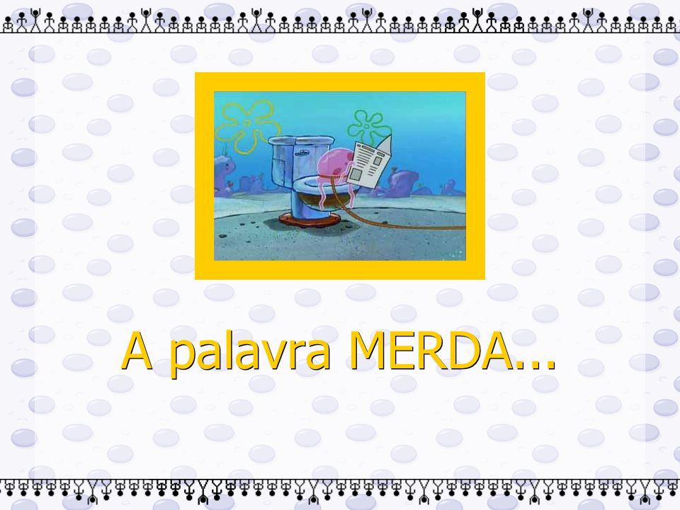 A palavra MERDA...