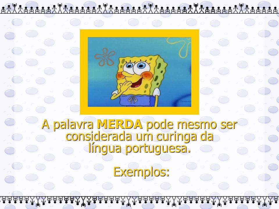 A palavra MERDA pode mesmo ser considerada um curinga da língua portuguesa. Exemplos: