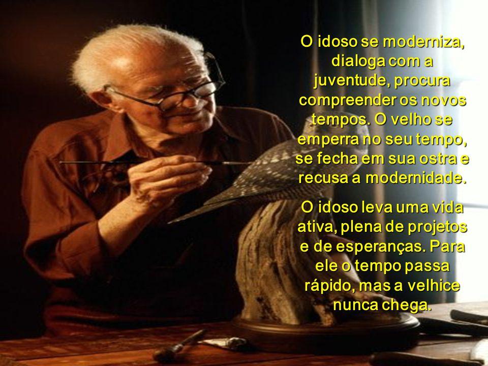O idoso se moderniza, dialoga com a juventude, procura compreender os novos tempos. O velho se emperra no seu tempo, se fecha em sua ostra e recusa a modernidade.