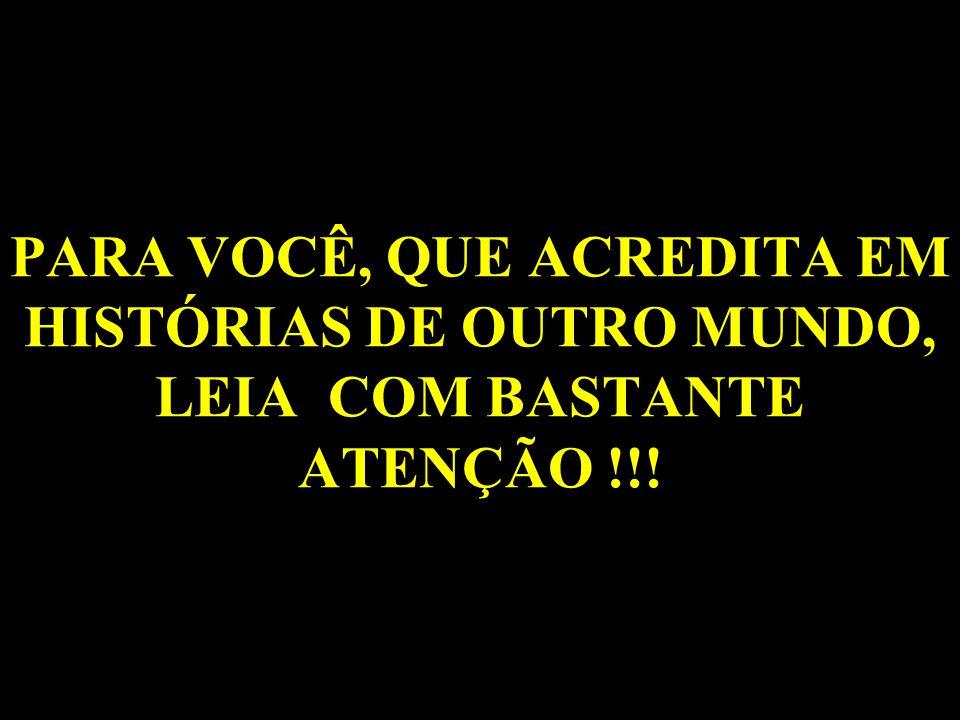 PARA VOCÊ, QUE ACREDITA EM HISTÓRIAS DE OUTRO MUNDO, LEIA COM BASTANTE ATENÇÃO !!!