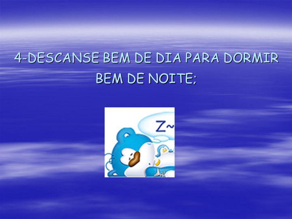 4-DESCANSE BEM DE DIA PARA DORMIR BEM DE NOITE;