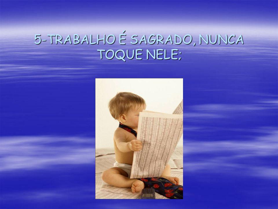 5-TRABALHO É SAGRADO, NUNCA TOQUE NELE;