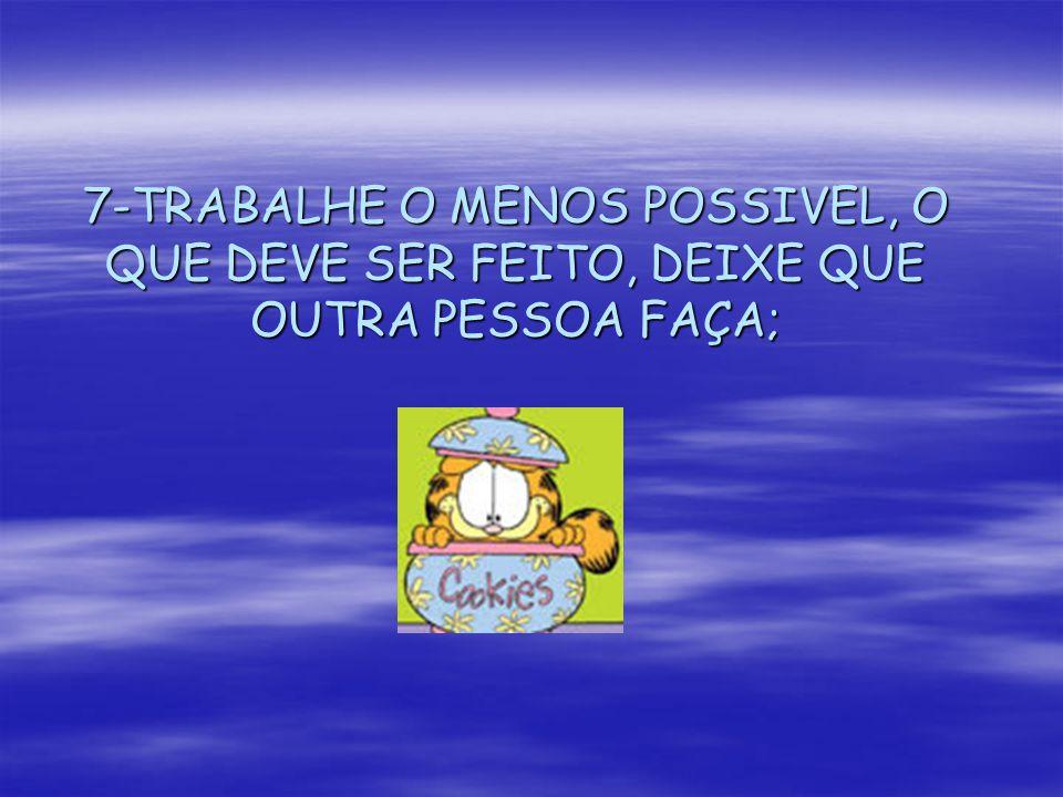 7-TRABALHE O MENOS POSSIVEL, O QUE DEVE SER FEITO, DEIXE QUE OUTRA PESSOA FAÇA;
